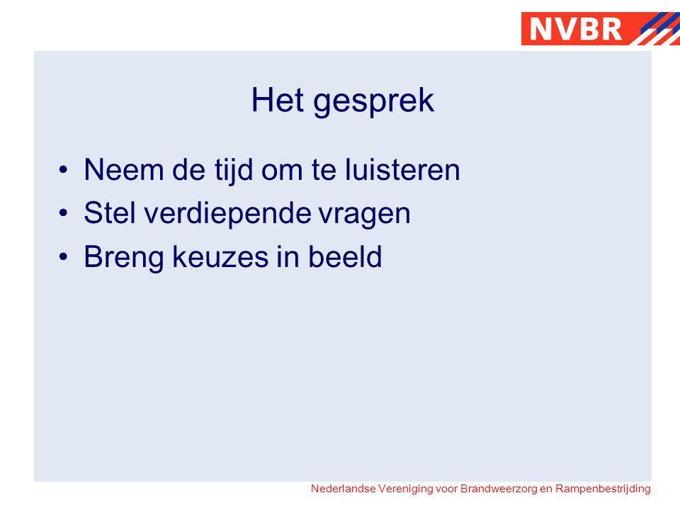Nederlandse Vereniging voor Brandweerzorg en Rampenbestrijding Het gesprek •Neem de tijd om te luisteren •Stel verdiepende vragen •Breng keuzes in beeld
