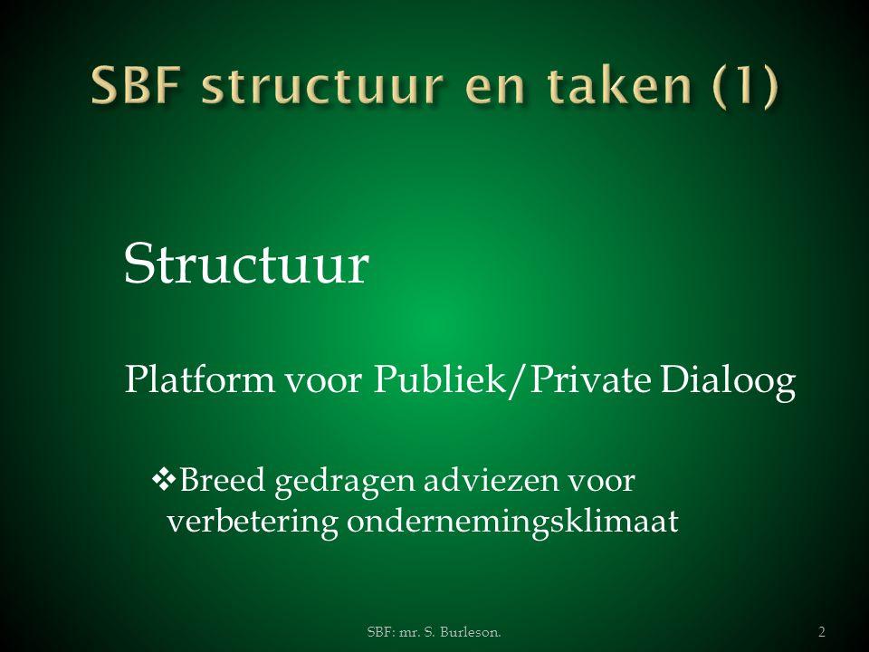 Structuur Platform voor Publiek/Private Dialoog  Breed gedragen adviezen voor verbetering ondernemingsklimaat SBF: mr. S. Burleson.2