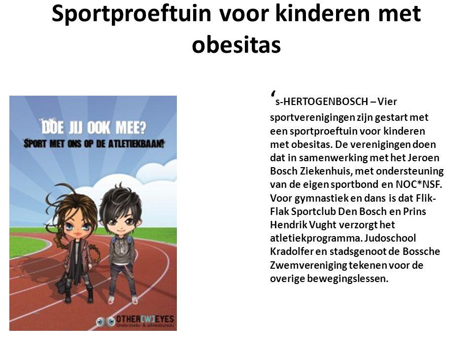 Sportproeftuin voor kinderen met obesitas ' s-HERTOGENBOSCH – Vier sportverenigingen zijn gestart met een sportproeftuin voor kinderen met obesitas. D