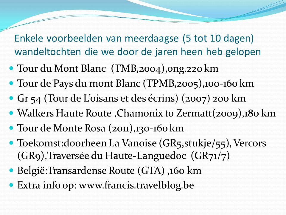 Enkele voorbeelden van meerdaagse (5 tot 10 dagen) wandeltochten die we door de jaren heen heb gelopen  Tour du Mont Blanc (TMB,2004),ong.220 km  Tour de Pays du mont Blanc (TPMB,2005),100-160 km  Gr 54 (Tour de L'oisans et des écrins) (2007) 200 km  Walkers Haute Route,Chamonix to Zermatt(2009),180 km  Tour de Monte Rosa (2011),130-160 km  Toekomst:doorheen La Vanoise (GR5,stukje/55), Vercors (GR9),Traversée du Haute-Languedoc (GR71/7)  België:Transardense Route (GTA),160 km  Extra info op: www.francis.travelblog.be