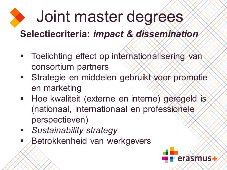 Joint master degrees Selectiecriteria: impact & dissemination  Toelichting effect op internationalisering van consortium partners  Strategie en middelen gebruikt voor promotie en marketing  Hoe kwaliteit (externe en interne) geregeld is (nationaal, internationaal en professionele perspectieven)  Sustainability strategy  Betrokkenheid van werkgevers