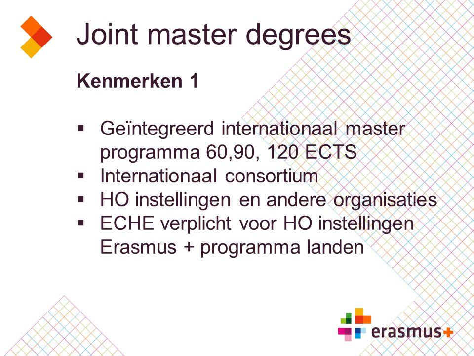 Joint master degrees Kenmerken 2  Mobiliteit in minstens twee Erasmus+ landen (20 ECTS/1 jaar of 30 ECTS in langere programma's)  HO instellingen in E+ programme landen zijn degree awarding  Aangeboden graden zijn erkend  Joint, double, multiple degrees