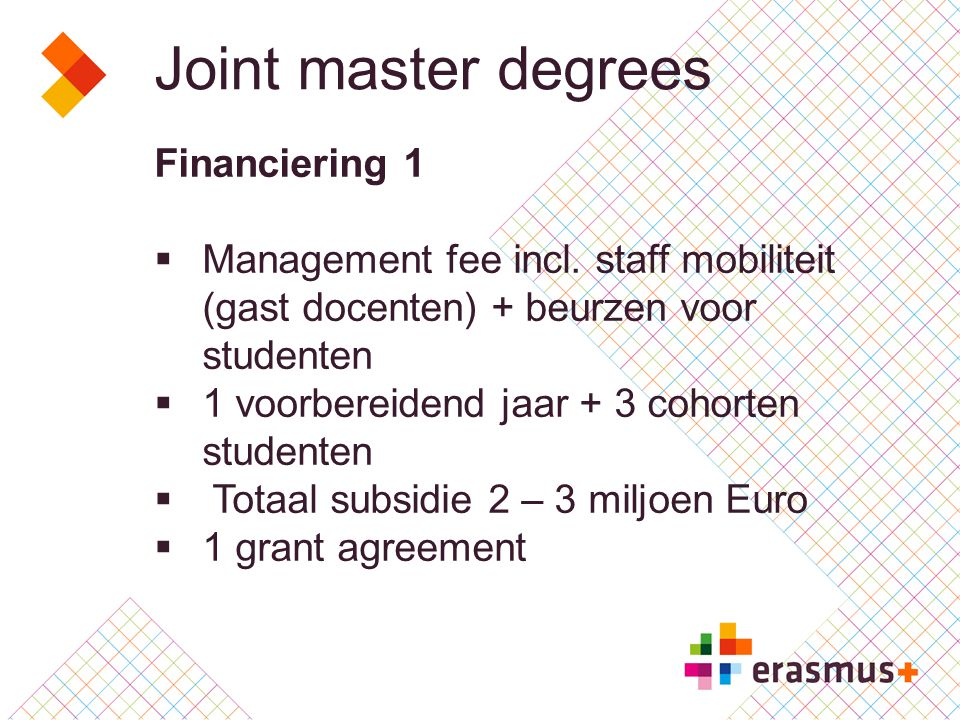 Joint master degrees Financiering 2 C ONTRIBUTION TO MANAGEMENT COSTS AND COSTS FOR INVITED SCHOLARS AND GUEST LECTURERS 20 000 EUR FOR THE PREPARATORY YEAR 50 000 EUR PER INTAKE OF THE JMD