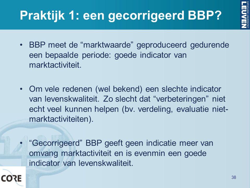 """Praktijk 1: een gecorrigeerd BBP? •BBP meet de """"marktwaarde"""" geproduceerd gedurende een bepaalde periode: goede indicator van marktactiviteit. •Om vel"""