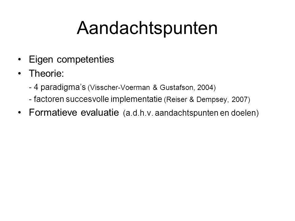 Aandachtspunten •Eigen competenties •Theorie: - 4 paradigma's (Visscher-Voerman & Gustafson, 2004) - factoren succesvolle implementatie (Reiser & Dempsey, 2007) •Formatieve evaluatie (a.d.h.v.