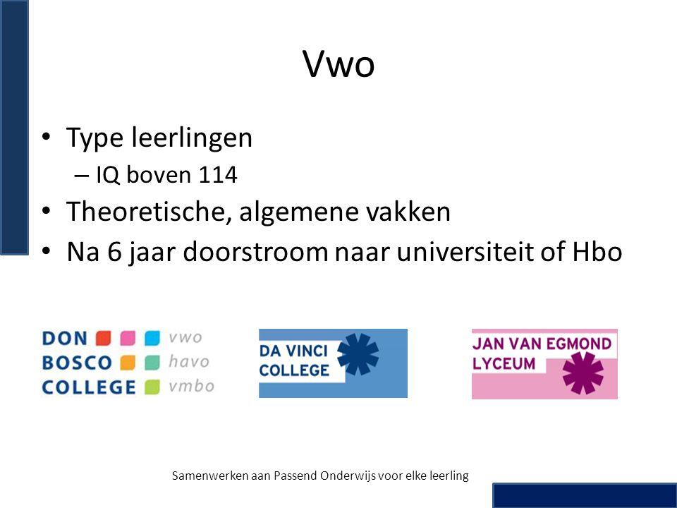 Vwo • Type leerlingen – IQ boven 114 • Theoretische, algemene vakken • Na 6 jaar doorstroom naar universiteit of Hbo Samenwerken aan Passend Onderwijs