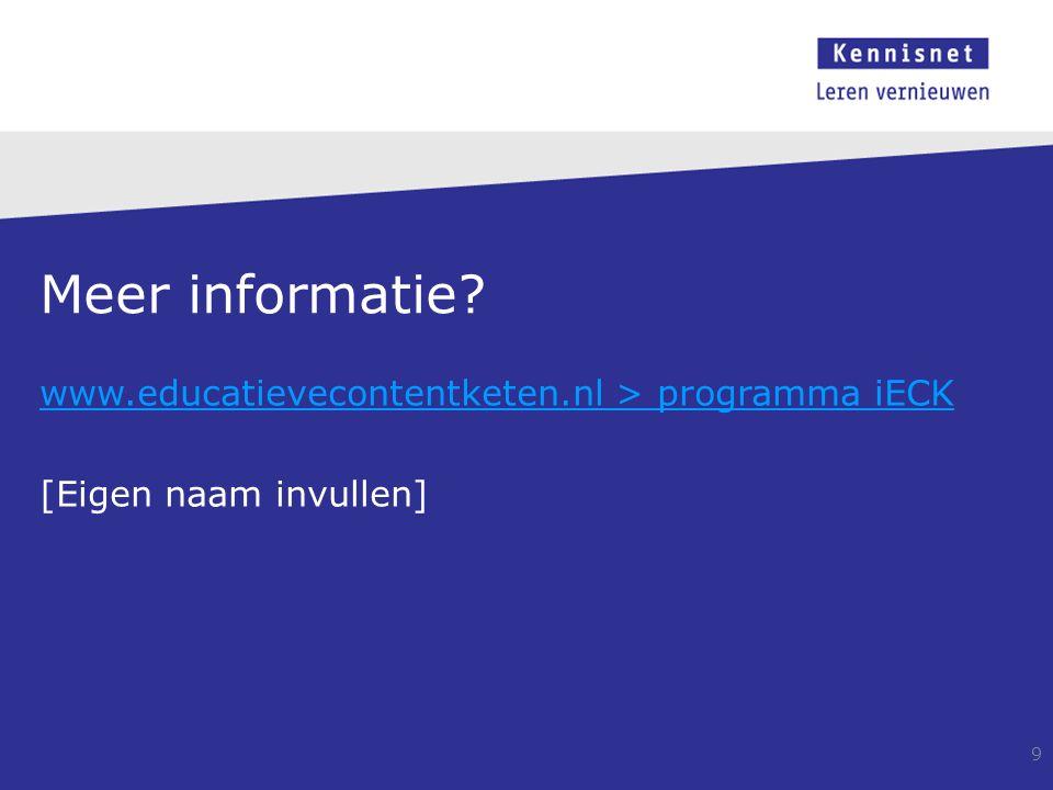Meer informatie? www.educatievecontentketen.nl > programma iECK [Eigen naam invullen] 9