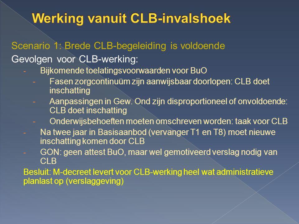 Scenario 1: Brede CLB-begeleiding is voldoende Gevolgen voor CLB-werking: - Bijkomende toelatingsvoorwaarden voor BuO -Fasen zorgcontinuüm zijn aanwijsbaar doorlopen: CLB doet inschatting -Aanpassingen in Gew.