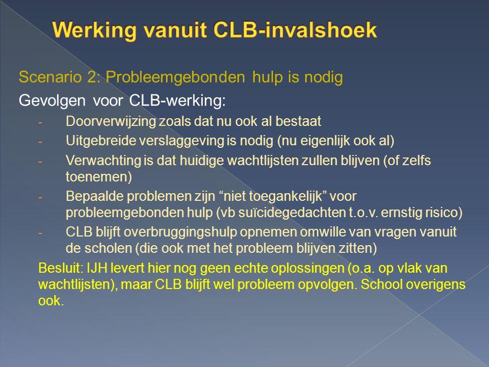Scenario 2: Probleemgebonden hulp is nodig Gevolgen voor CLB-werking: - Doorverwijzing zoals dat nu ook al bestaat - Uitgebreide verslaggeving is nodi