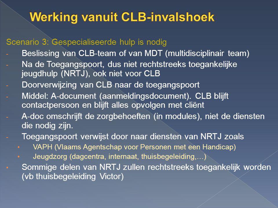 Scenario 3: Gespecialiseerde hulp is nodig - Beslissing van CLB-team of van MDT (multidisciplinair team) - Na de Toegangspoort, dus niet rechtstreeks toegankelijke jeugdhulp (NRTJ), ook niet voor CLB - Doorverwijzing van CLB naar de toegangspoort - Middel: A-document (aanmeldingsdocument).