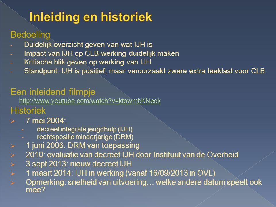 Bedoeling - Duidelijk overzicht geven van wat IJH is - Impact van IJH op CLB-werking duidelijk maken - Kritische blik geven op werking van IJH - Standpunt: IJH is positief, maar veroorzaakt zware extra taaklast voor CLB Een inleidend filmpje http://www.youtube.com/watch?v=ktowmbKNeok Historiek  7 mei 2004: - decreet integrale jeugdhulp (IJH) - rechtspositie minderjarige (DRM)  1 juni 2006: DRM van toepassing  2010: evaluatie van decreet IJH door Instituut van de Overheid  3 sept 2013: nieuw decreet IJH  1 maart 2014: IJH in werking (vanaf 16/09/2013 in OVL)  Opmerking: snelheid van uitvoering… welke andere datum speelt ook mee?