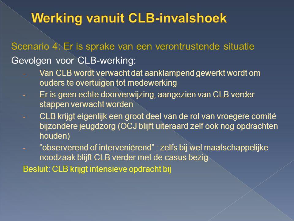 Scenario 4: Er is sprake van een verontrustende situatie Gevolgen voor CLB-werking: - Van CLB wordt verwacht dat aanklampend gewerkt wordt om ouders t