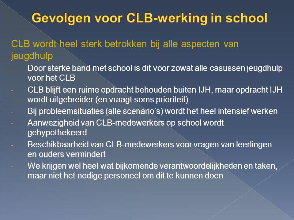 CLB wordt heel sterk betrokken bij alle aspecten van jeugdhulp - Door sterke band met school is dit voor zowat alle casussen jeugdhulp voor het CLB - CLB blijft een ruime opdracht behouden buiten IJH, maar opdracht IJH wordt uitgebreider (en vraagt soms prioriteit) - Bij probleemsituaties (alle scenario's) wordt het heel intensief werken - Aanwezigheid van CLB-medewerkers op school wordt gehypothekeerd - Beschikbaarheid van CLB-medewerkers voor vragen van leerlingen en ouders vermindert - We krijgen wel heel wat bijkomende verantwoordelijkheden en taken, maar niet het nodige personeel om dit te kunnen doen