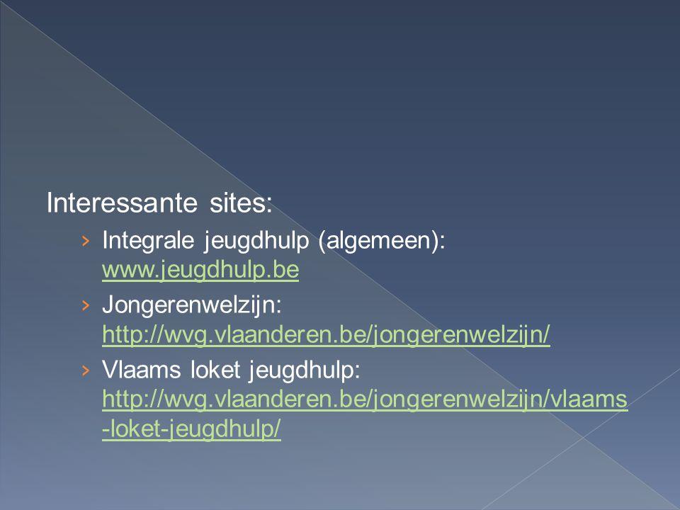 Interessante sites: › Integrale jeugdhulp (algemeen): www.jeugdhulp.be www.jeugdhulp.be › Jongerenwelzijn: http://wvg.vlaanderen.be/jongerenwelzijn/ http://wvg.vlaanderen.be/jongerenwelzijn/ › Vlaams loket jeugdhulp: http://wvg.vlaanderen.be/jongerenwelzijn/vlaams -loket-jeugdhulp/ http://wvg.vlaanderen.be/jongerenwelzijn/vlaams -loket-jeugdhulp/