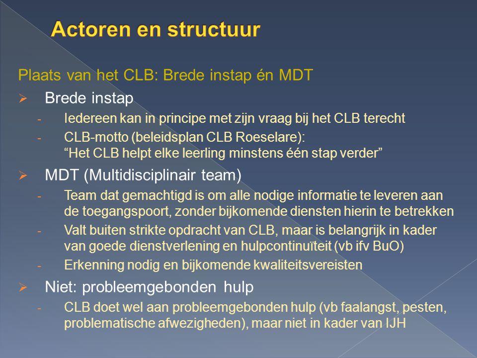 Plaats van het CLB: Brede instap én MDT  Brede instap - Iedereen kan in principe met zijn vraag bij het CLB terecht - CLB-motto (beleidsplan CLB Roeselare): Het CLB helpt elke leerling minstens één stap verder  MDT (Multidisciplinair team) - Team dat gemachtigd is om alle nodige informatie te leveren aan de toegangspoort, zonder bijkomende diensten hierin te betrekken - Valt buiten strikte opdracht van CLB, maar is belangrijk in kader van goede dienstverlening en hulpcontinuïteit (vb ifv BuO) - Erkenning nodig en bijkomende kwaliteitsvereisten  Niet: probleemgebonden hulp - CLB doet wel aan probleemgebonden hulp (vb faalangst, pesten, problematische afwezigheden), maar niet in kader van IJH