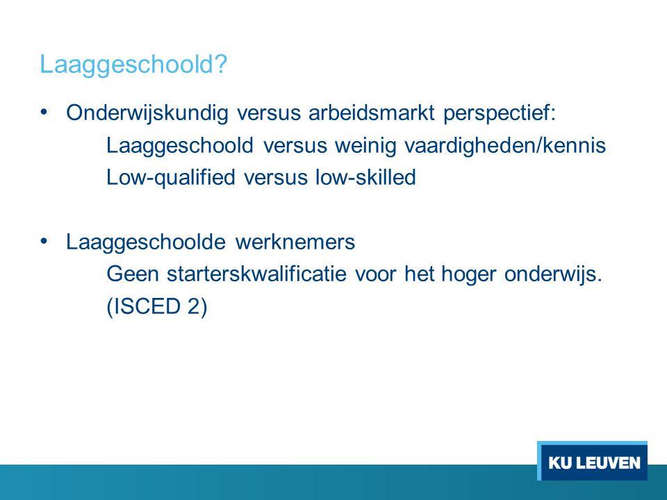 Laaggeschoold? • Onderwijskundig versus arbeidsmarkt perspectief: Laaggeschoold versus weinig vaardigheden/kennis Low-qualified versus low-skilled • L