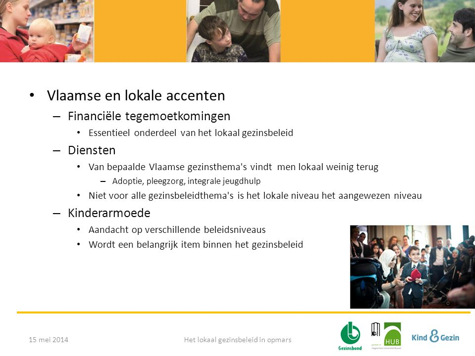 • Vlaamse en lokale accenten – Financiële tegemoetkomingen • Essentieel onderdeel van het lokaal gezinsbeleid – Diensten • Van bepaalde Vlaamse gezinsthema s vindt men lokaal weinig terug – Adoptie, pleegzorg, integrale jeugdhulp • Niet voor alle gezinsbeleidthema s is het lokale niveau het aangewezen niveau – Kinderarmoede • Aandacht op verschillende beleidsniveaus • Wordt een belangrijk item binnen het gezinsbeleid 15 mei 2014Het lokaal gezinsbeleid in opmars