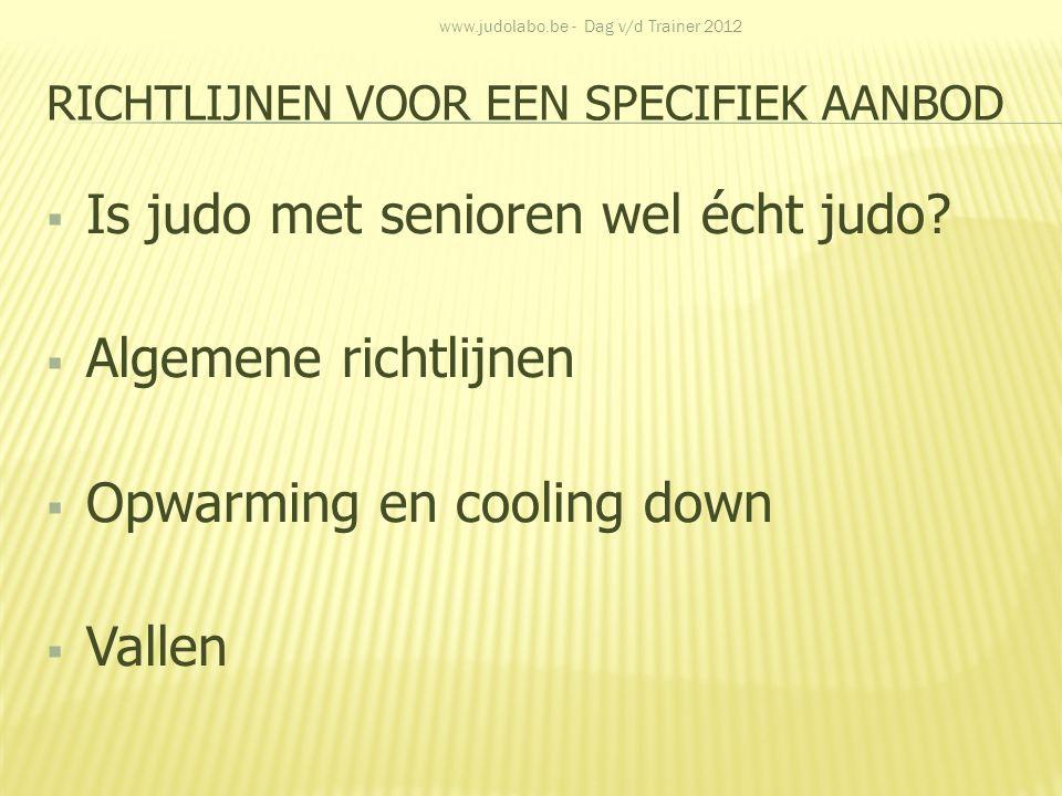 RICHTLIJNEN VOOR EEN SPECIFIEK AANBOD  Is judo met senioren wel écht judo?  Algemene richtlijnen  Opwarming en cooling down  Vallen www.judolabo.b