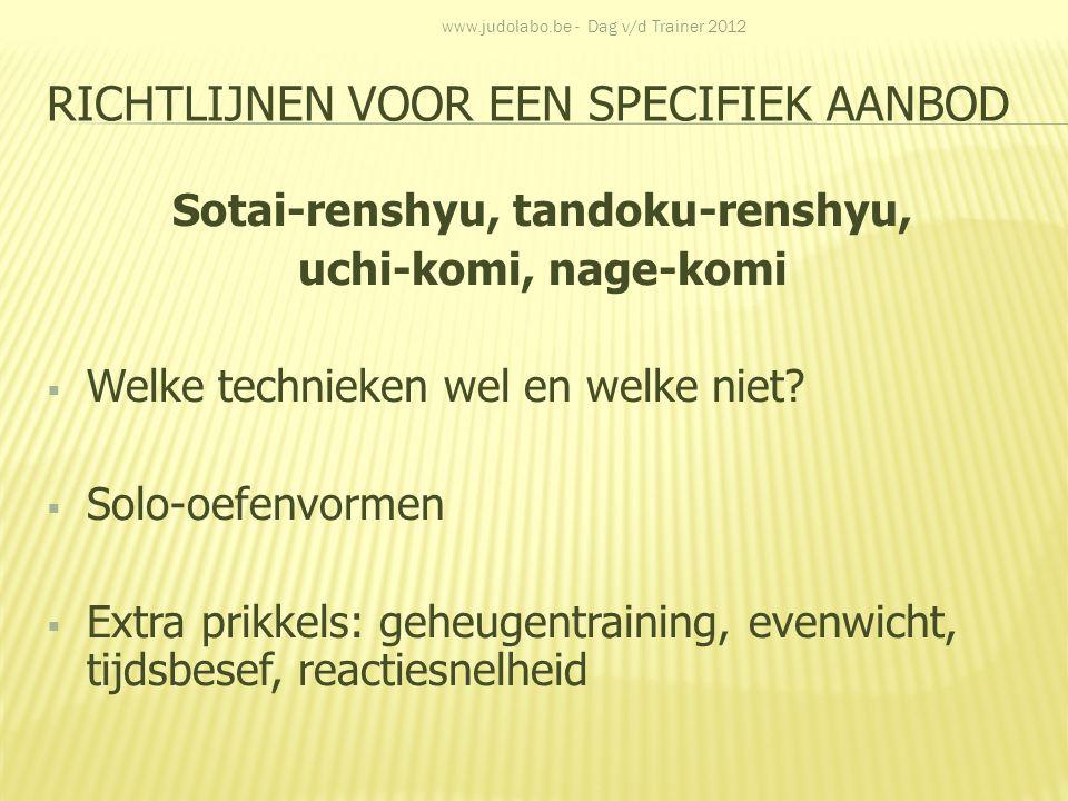 RICHTLIJNEN VOOR EEN SPECIFIEK AANBOD Sotai-renshyu, tandoku-renshyu, uchi-komi, nage-komi  Welke technieken wel en welke niet?  Solo-oefenvormen 