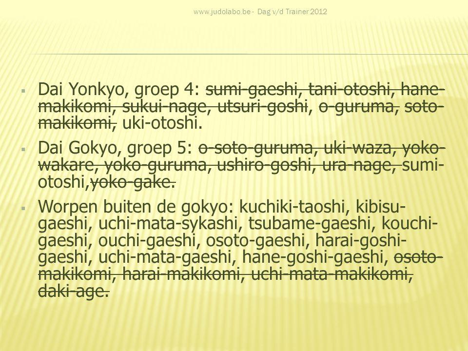  Dai Yonkyo, groep 4: sumi-gaeshi, tani-otoshi, hane- makikomi, sukui-nage, utsuri-goshi, o-guruma, soto- makikomi, uki-otoshi.  Dai Gokyo, groep 5: