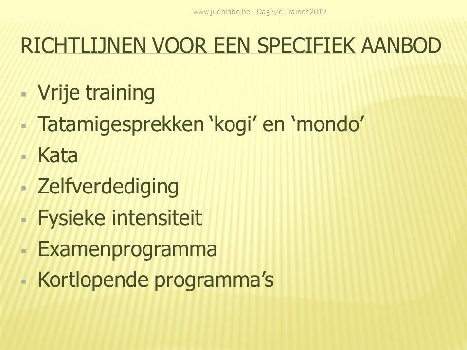 RICHTLIJNEN VOOR EEN SPECIFIEK AANBOD  Vrije training  Tatamigesprekken 'kogi' en 'mondo'  Kata  Zelfverdediging  Fysieke intensiteit  Examenpro