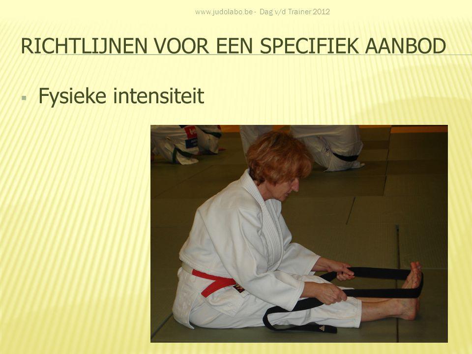 RICHTLIJNEN VOOR EEN SPECIFIEK AANBOD  Fysieke intensiteit www.judolabo.be - Dag v/d Trainer 2012