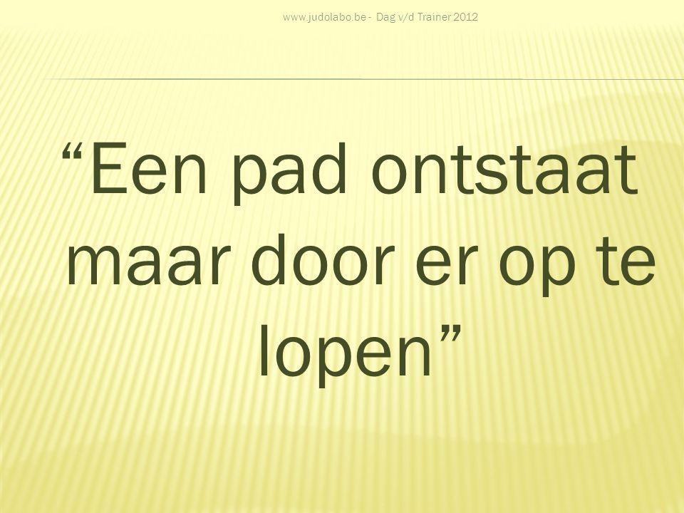 """""""Een pad ontstaat maar door er op te lopen"""" www.judolabo.be - Dag v/d Trainer 2012"""