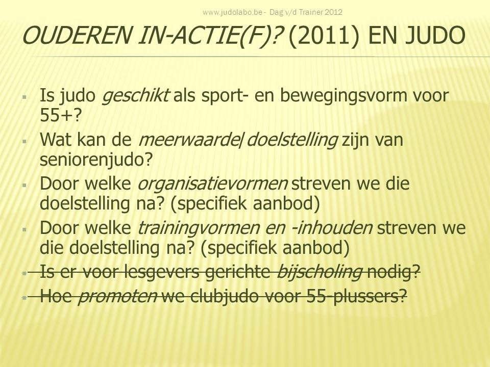 OUDEREN IN-ACTIE(F)? (2011) EN JUDO  Is judo geschikt als sport- en bewegingsvorm voor 55+?  Wat kan de meerwaarde/doelstelling zijn van seniorenjud