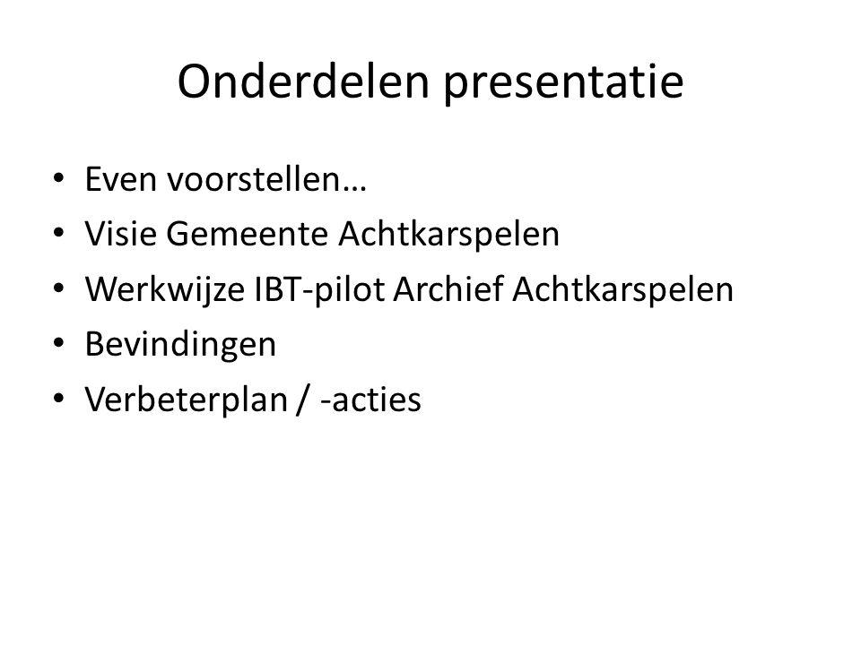 Onderdelen presentatie • Even voorstellen… • Visie Gemeente Achtkarspelen • Werkwijze IBT-pilot Archief Achtkarspelen • Bevindingen • Verbeterplan / -