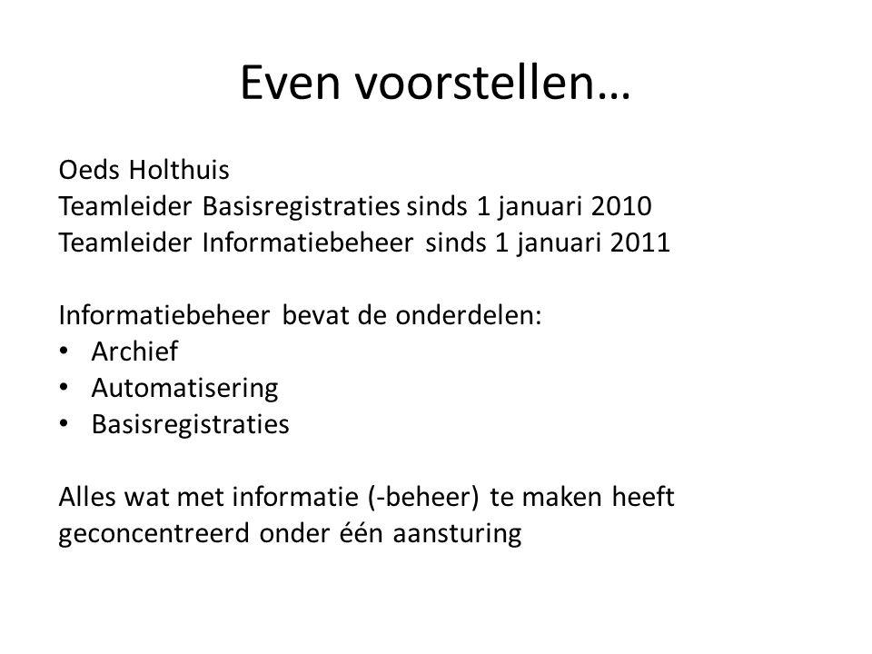 Even voorstellen… Oeds Holthuis Teamleider Basisregistraties sinds 1 januari 2010 Teamleider Informatiebeheer sinds 1 januari 2011 Informatiebeheer be
