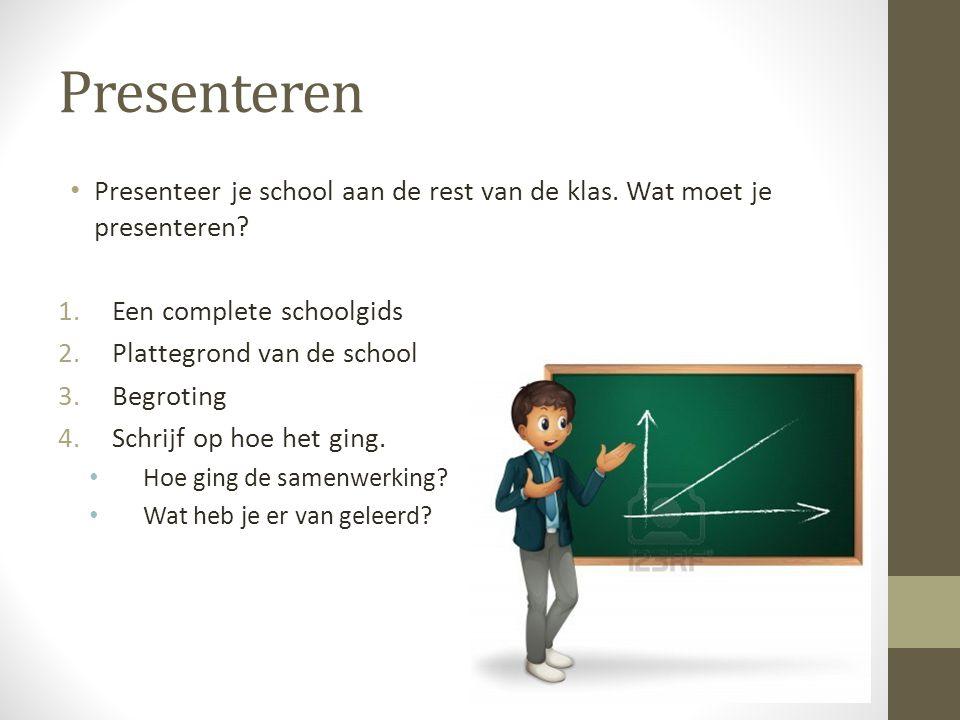 Presenteren • Presenteer je school aan de rest van de klas. Wat moet je presenteren? 1.Een complete schoolgids 2.Plattegrond van de school 3.Begroting