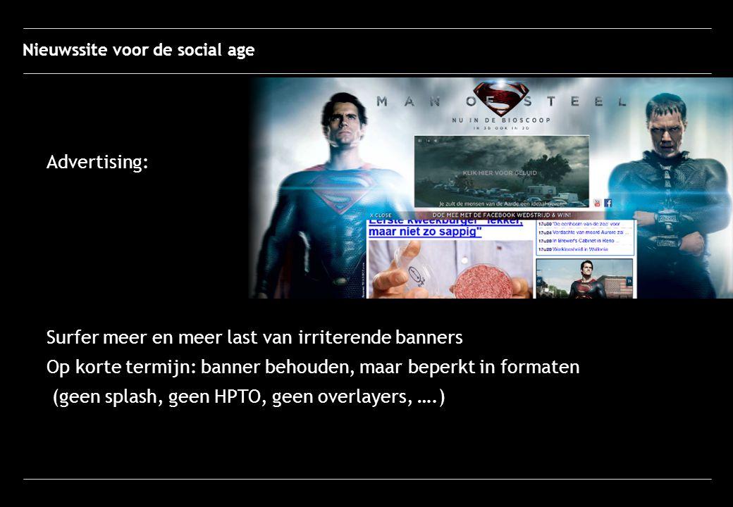 Advertising: Surfer meer en meer last van irriterende banners Op korte termijn: banner behouden, maar beperkt in formaten (geen splash, geen HPTO, geen overlayers, ….) Nieuwssite voor de social age