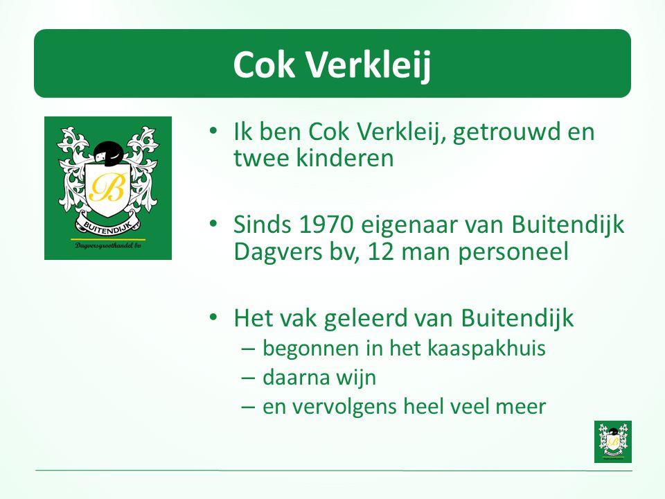Cok Verkleij • Ik ben Cok Verkleij, getrouwd en twee kinderen • Sinds 1970 eigenaar van Buitendijk Dagvers bv, 12 man personeel • Het vak geleerd van