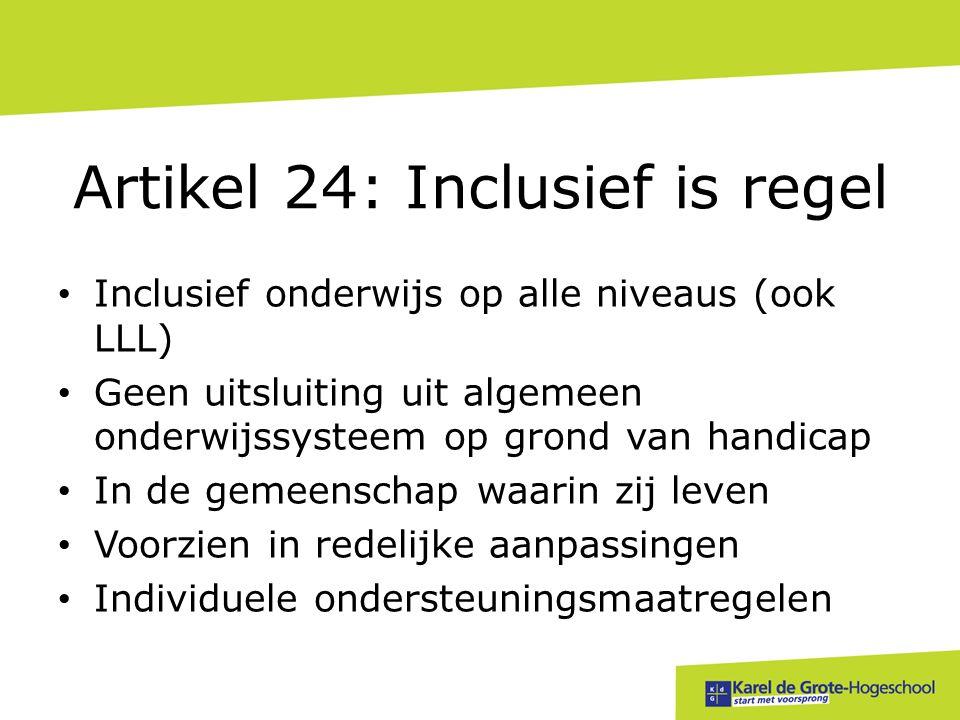 Artikel 24: Inclusief is regel • Inclusief onderwijs op alle niveaus (ook LLL) • Geen uitsluiting uit algemeen onderwijssysteem op grond van handicap