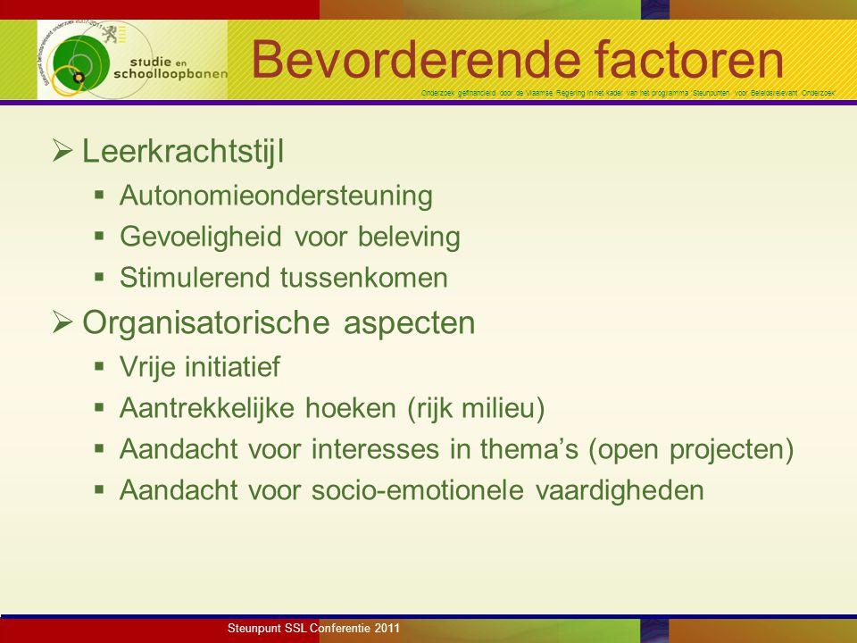 Onderzoek gefinancierd door de Vlaamse Regering in het kader van het programma 'Steunpunten voor Beleidsrelevant Onderzoek' Bevorderende factoren  Leerkrachtstijl  Autonomieondersteuning  Gevoeligheid voor beleving  Stimulerend tussenkomen  Organisatorische aspecten  Vrije initiatief  Aantrekkelijke hoeken (rijk milieu)  Aandacht voor interesses in thema's (open projecten)  Aandacht voor socio-emotionele vaardigheden Steunpunt SSL Conferentie 2011