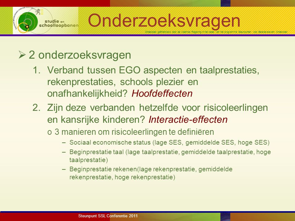 Onderzoek gefinancierd door de Vlaamse Regering in het kader van het programma 'Steunpunten voor Beleidsrelevant Onderzoek' Onderzoeksvragen  2 onderzoeksvragen 1.Verband tussen EGO aspecten en taalprestaties, rekenprestaties, schools plezier en onafhankelijkheid.