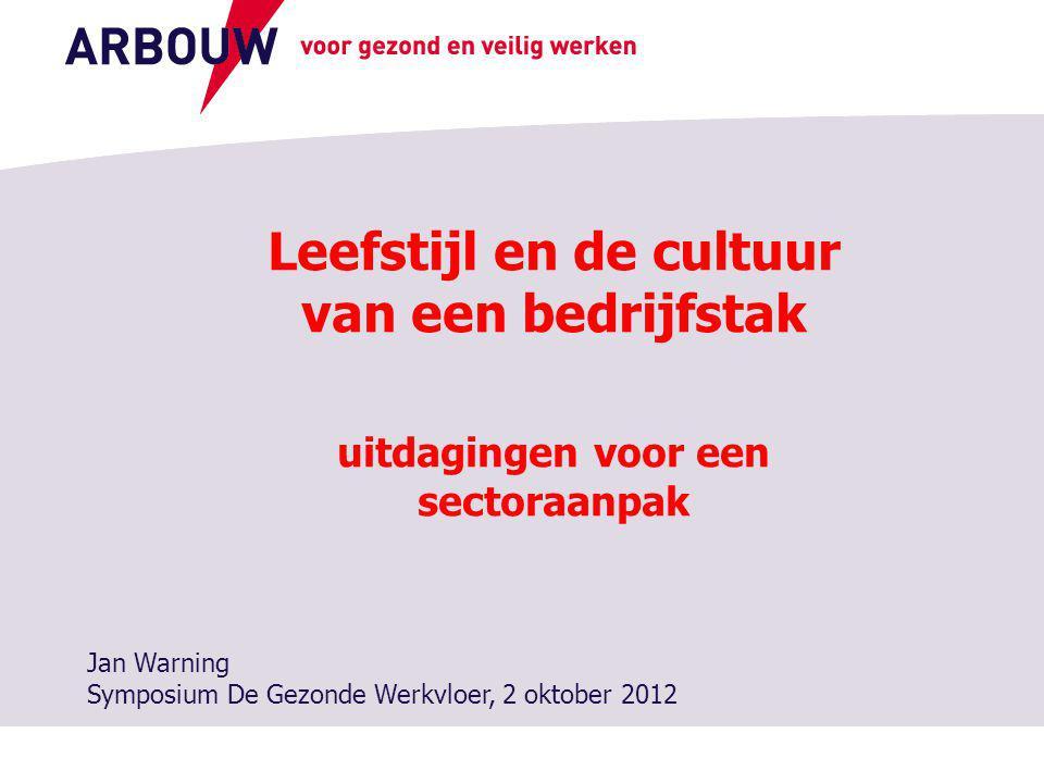 voor gezond en veilig werken Leefstijl en de cultuur van een bedrijfstak uitdagingen voor een sectoraanpak Jan Warning Symposium De Gezonde Werkvloer, 2 oktober 2012