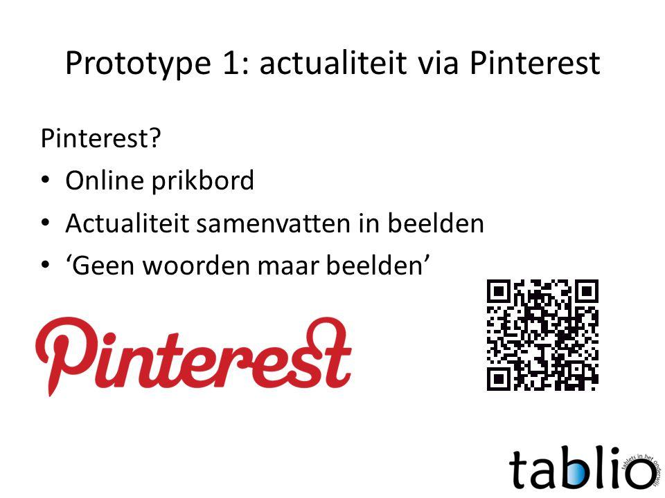 Prototype 1: actualiteit via Pinterest Pinterest? • Online prikbord • Actualiteit samenvatten in beelden • 'Geen woorden maar beelden'