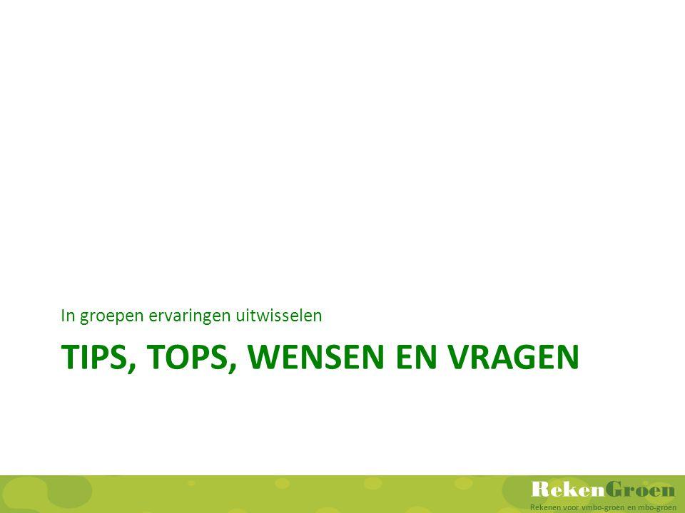 RekenGroen Rekenen voor vmbo-groen en mbo-groen TIPS, TOPS, WENSEN EN VRAGEN In groepen ervaringen uitwisselen