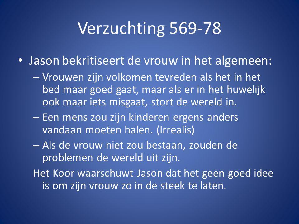 Verzuchting 569-78 • Jason bekritiseert de vrouw in het algemeen: – Vrouwen zijn volkomen tevreden als het in het bed maar goed gaat, maar als er in h