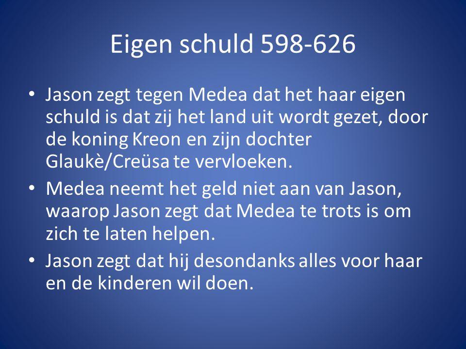 Eigen schuld 598-626 • Jason zegt tegen Medea dat het haar eigen schuld is dat zij het land uit wordt gezet, door de koning Kreon en zijn dochter Glau