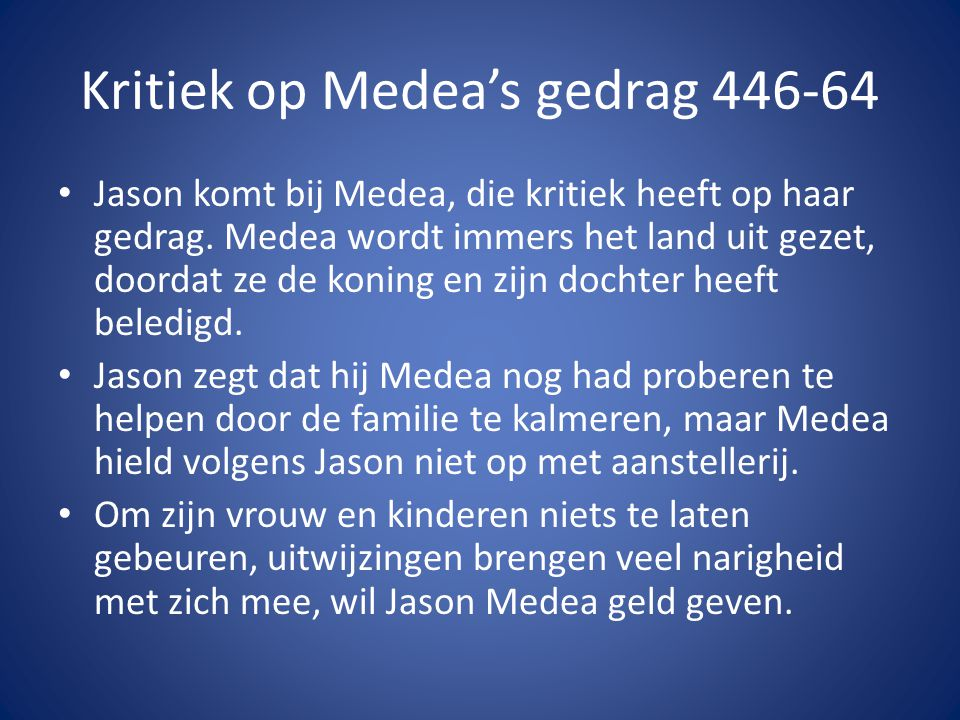 Kritiek op Medea's gedrag 446-64 • Jason komt bij Medea, die kritiek heeft op haar gedrag. Medea wordt immers het land uit gezet, doordat ze de koning
