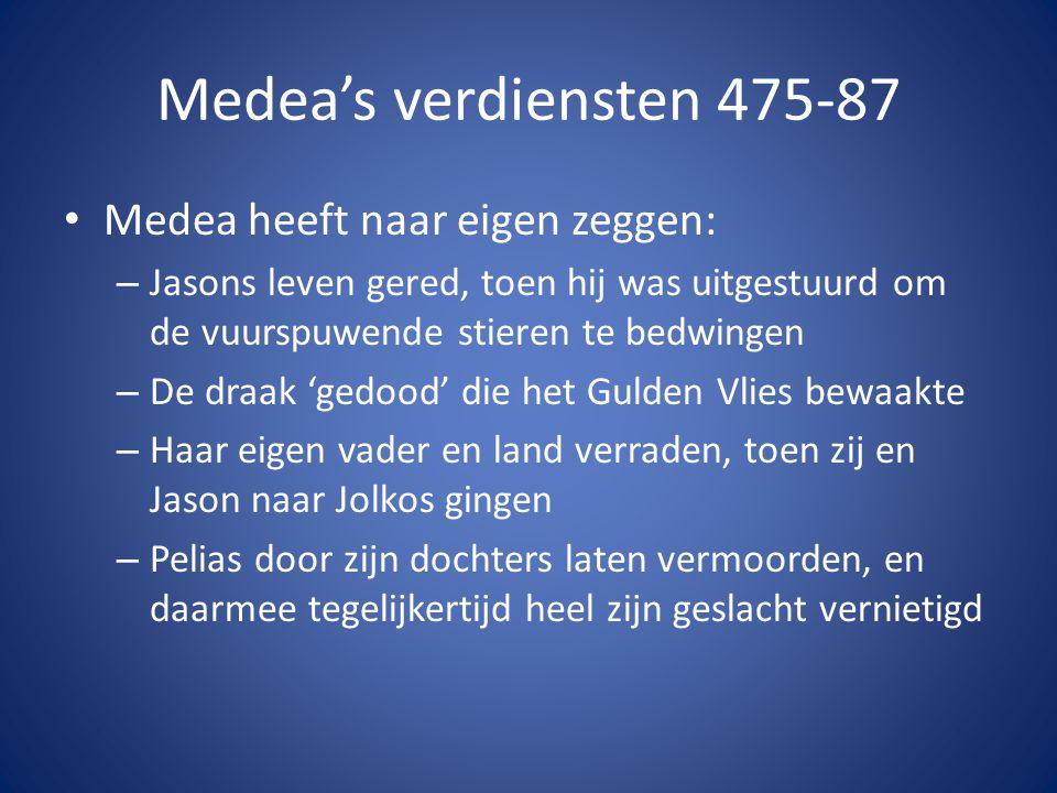 Medea's verdiensten 475-87 • Medea heeft naar eigen zeggen: – Jasons leven gered, toen hij was uitgestuurd om de vuurspuwende stieren te bedwingen – D