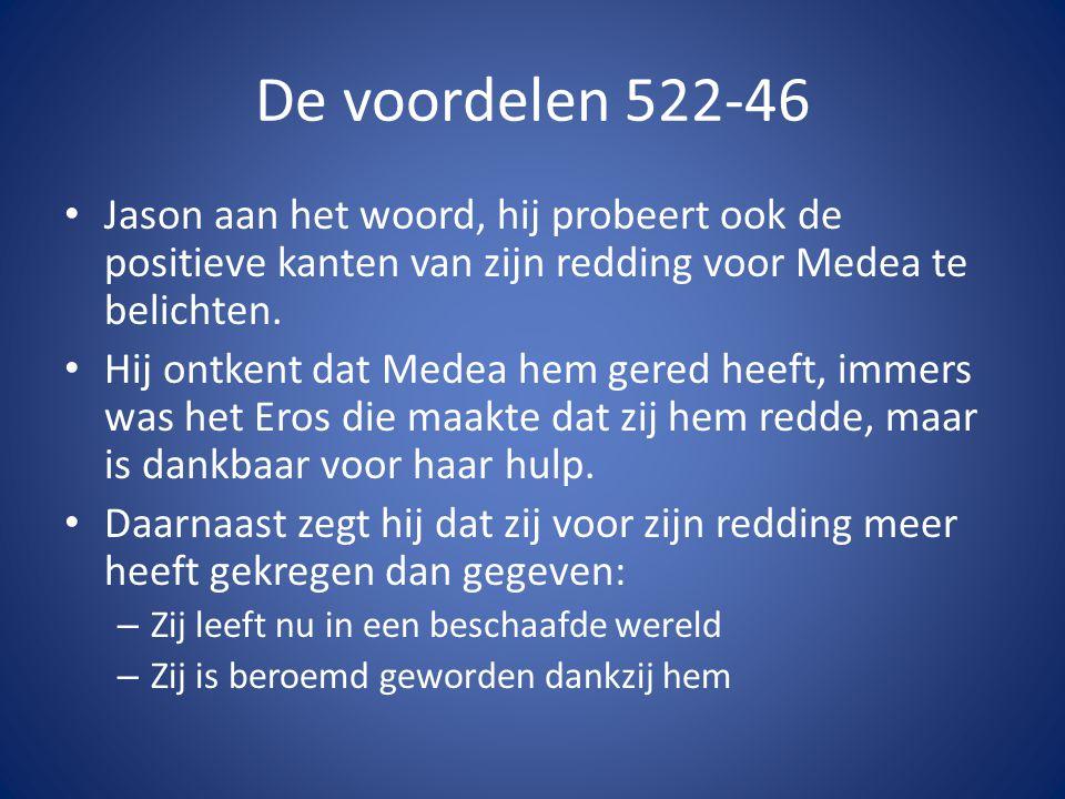 De voordelen 522-46 • Jason aan het woord, hij probeert ook de positieve kanten van zijn redding voor Medea te belichten. • Hij ontkent dat Medea hem