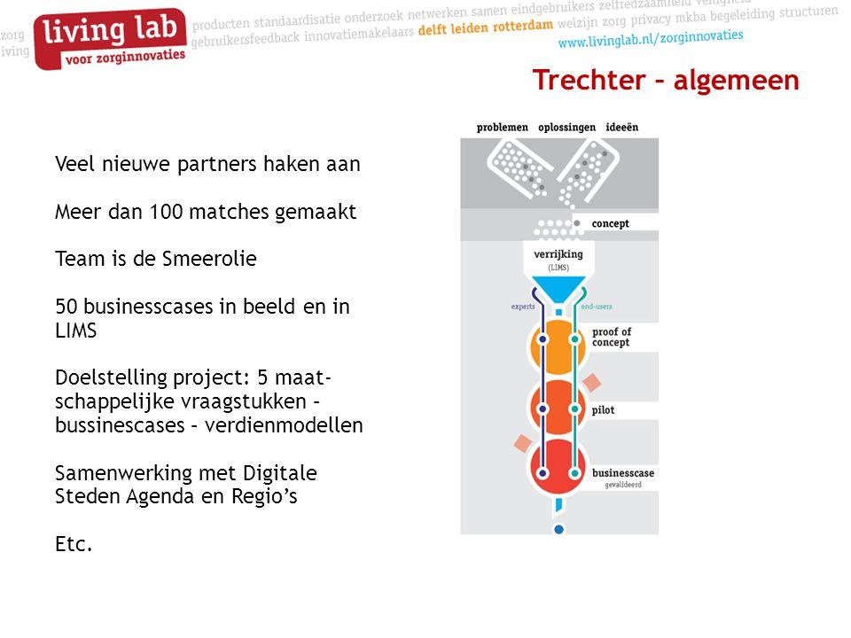 Trechter – algemeen Veel nieuwe partners haken aan Meer dan 100 matches gemaakt Team is de Smeerolie 50 businesscases in beeld en in LIMS Doelstelling project: 5 maat- schappelijke vraagstukken – bussinescases – verdienmodellen Samenwerking met Digitale Steden Agenda en Regio's Etc.