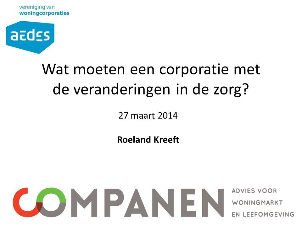 Wat moeten een corporatie met de veranderingen in de zorg? 27 maart 2014 Roeland Kreeft