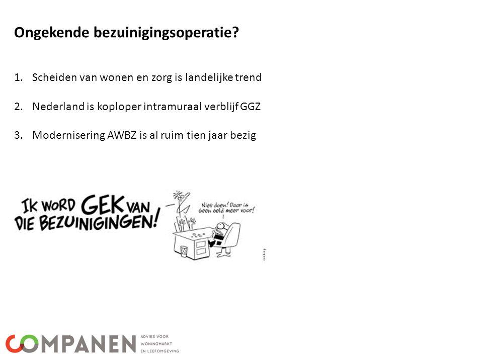 Ongekende bezuinigingsoperatie? 1.Scheiden van wonen en zorg is landelijke trend 2.Nederland is koploper intramuraal verblijf GGZ 3.Modernisering AWBZ