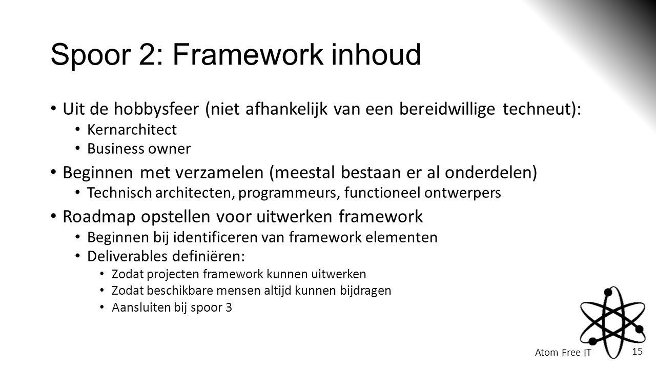 Atom Free IT 15 Spoor 2: Framework inhoud • Uit de hobbysfeer (niet afhankelijk van een bereidwillige techneut): • Kernarchitect • Business owner • Beginnen met verzamelen (meestal bestaan er al onderdelen) • Technisch architecten, programmeurs, functioneel ontwerpers • Roadmap opstellen voor uitwerken framework • Beginnen bij identificeren van framework elementen • Deliverables definiëren: • Zodat projecten framework kunnen uitwerken • Zodat beschikbare mensen altijd kunnen bijdragen • Aansluiten bij spoor 3