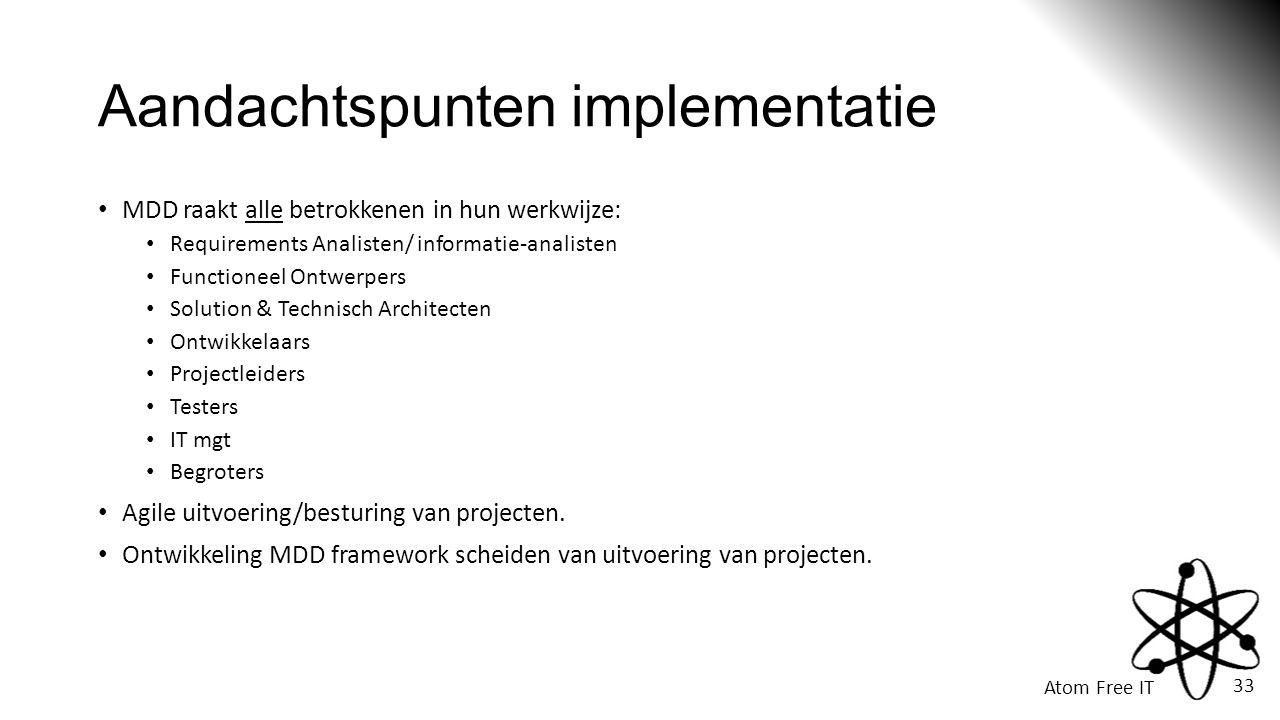 Atom Free IT 33 Aandachtspunten implementatie • MDD raakt alle betrokkenen in hun werkwijze: • Requirements Analisten/ informatie-analisten • Functioneel Ontwerpers • Solution & Technisch Architecten • Ontwikkelaars • Projectleiders • Testers • IT mgt • Begroters • Agile uitvoering/besturing van projecten.