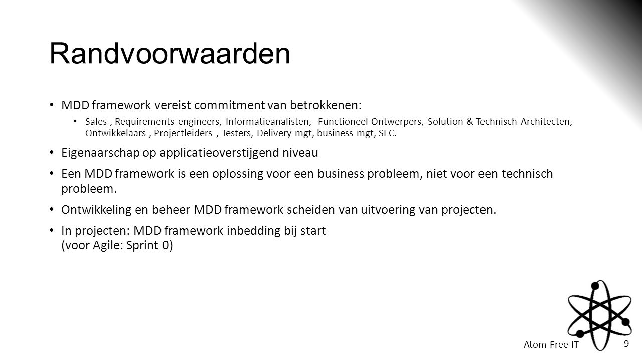 Atom Free IT 9 Randvoorwaarden • MDD framework vereist commitment van betrokkenen: • Sales, Requirements engineers, Informatieanalisten, Functioneel O